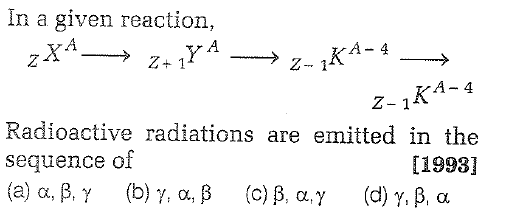 In a given reaction, A-4 Z+ 1 Z- 1 TA-4 Z-1 Radioactive radiations are emitted in the sequence of (a) α, β γ (b) γ. α, β (c) β, α,γ (d) γ, β, α [1993]